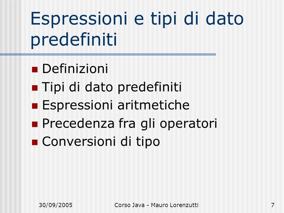 30/09/2005Corso Java - Mauro Lorenzutti7 Espressioni e tipi di dato predefiniti Definizioni Tipi di dato predefiniti Espressioni aritmetiche Precedenza fra gli operatori Conversioni di tipo