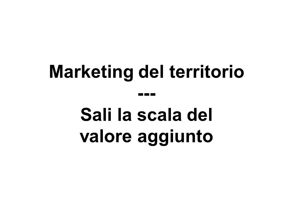 Marketing del territorio --- Sali la scala del valore aggiunto