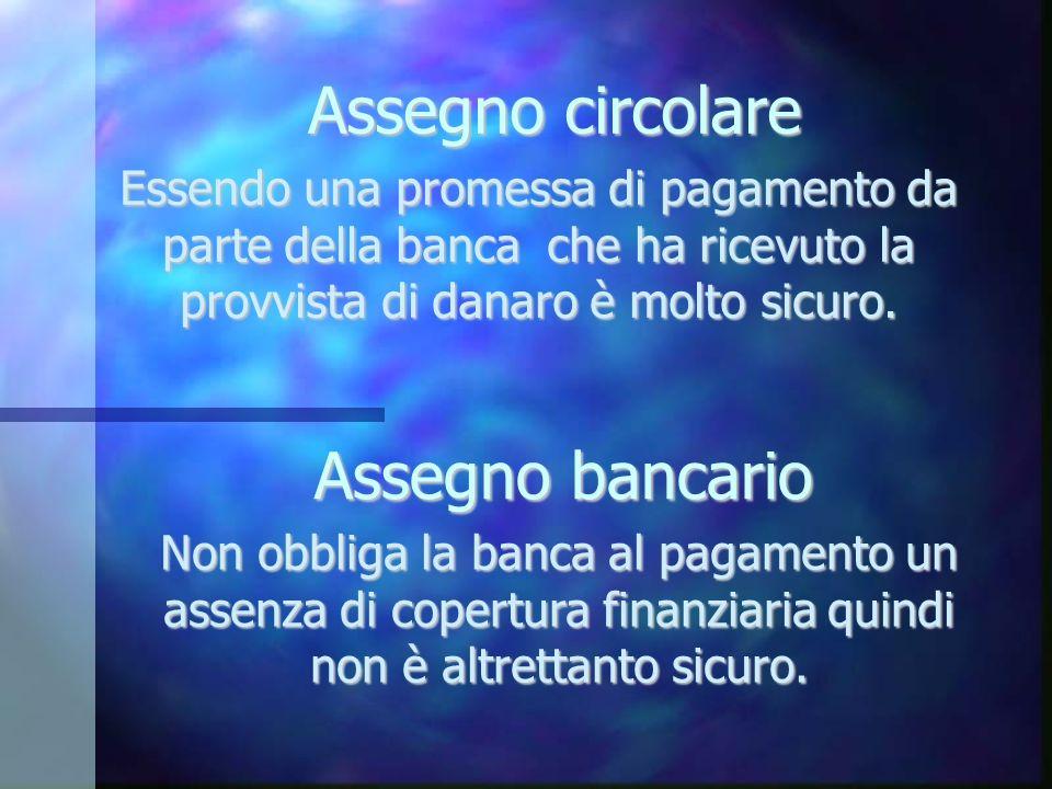 Assegno circolare Essendo una promessa di pagamento da parte della banca che ha ricevuto la provvista di danaro è molto sicuro. Assegno bancario Non o