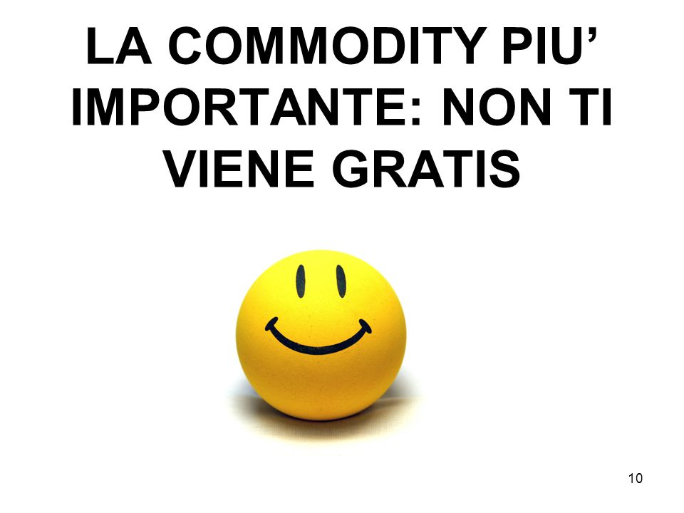10 LA COMMODITY PIU IMPORTANTE: NON TI VIENE GRATIS