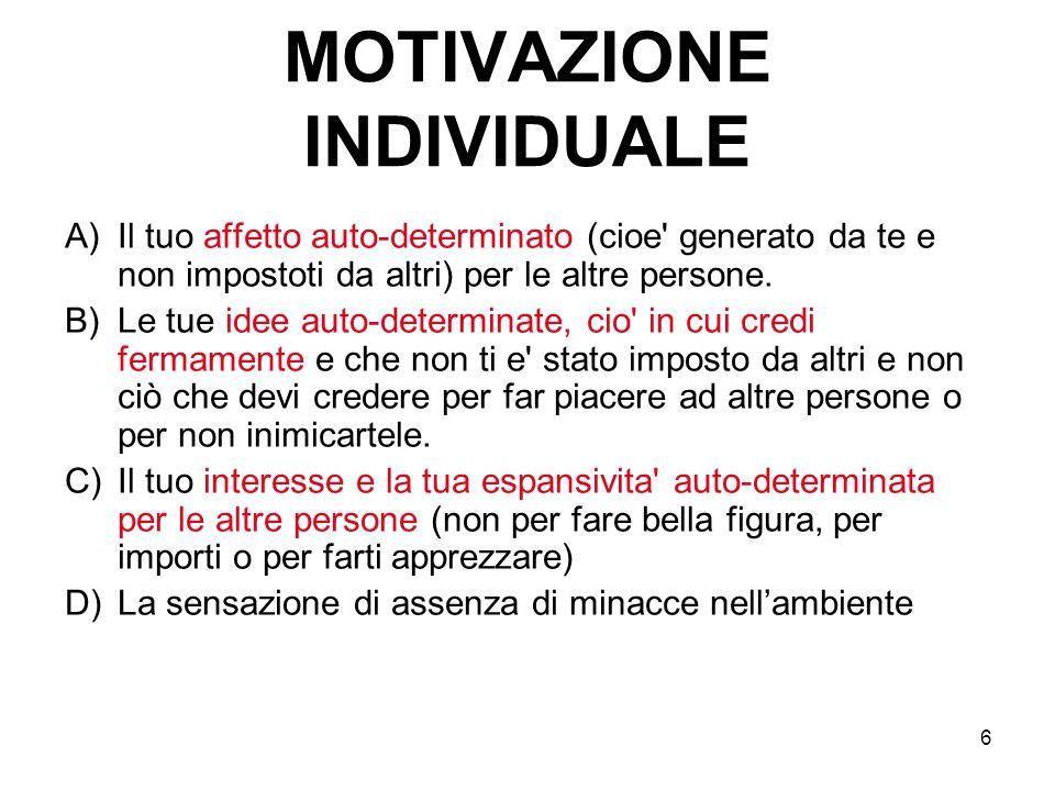 6 MOTIVAZIONE INDIVIDUALE A)Il tuo affetto auto-determinato (cioe' generato da te e non impostoti da altri) per le altre persone. B)Le tue idee auto-d