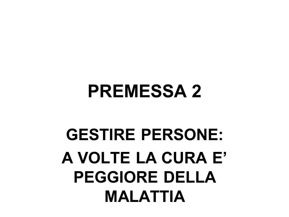 PREMESSA 2 GESTIRE PERSONE: A VOLTE LA CURA E PEGGIORE DELLA MALATTIA