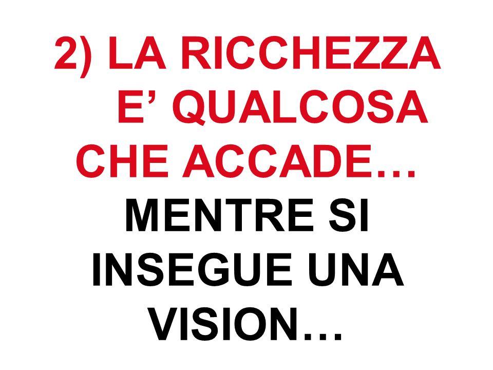 2) LA RICCHEZZA E QUALCOSA CHE ACCADE… MENTRE SI INSEGUE UNA VISION…