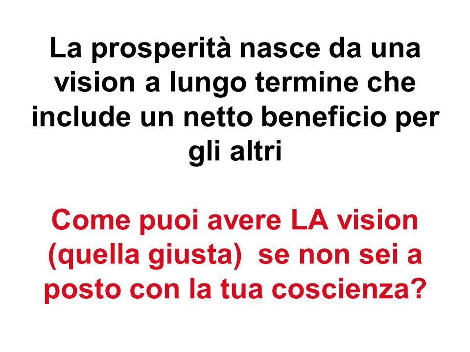 La prosperità nasce da una vision a lungo termine che include un netto beneficio per gli altri Come puoi avere LA vision (quella giusta) se non sei a