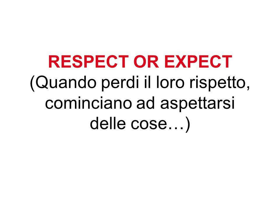 RESPECT OR EXPECT (Quando perdi il loro rispetto, cominciano ad aspettarsi delle cose…)