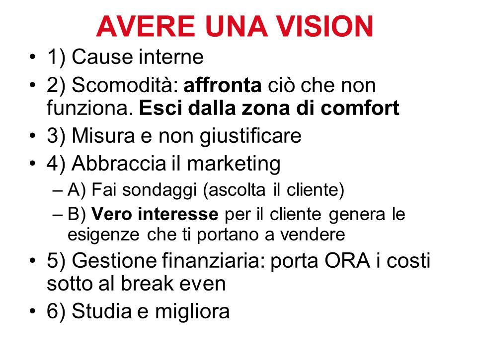 AVERE UNA VISION 1) Cause interne 2) Scomodità: affronta ciò che non funziona. Esci dalla zona di comfort 3) Misura e non giustificare 4) Abbraccia il