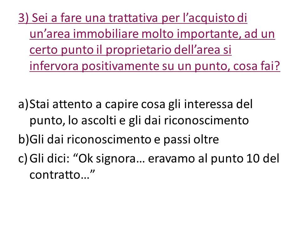 3) Sei a fare una trattativa per lacquisto di unarea immobiliare molto importante, ad un certo punto il proprietario dellarea si infervora positivamen