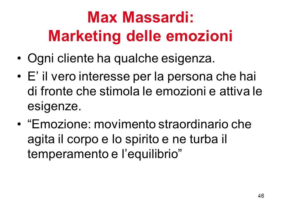 46 Max Massardi: Marketing delle emozioni Ogni cliente ha qualche esigenza. E il vero interesse per la persona che hai di fronte che stimola le emozio