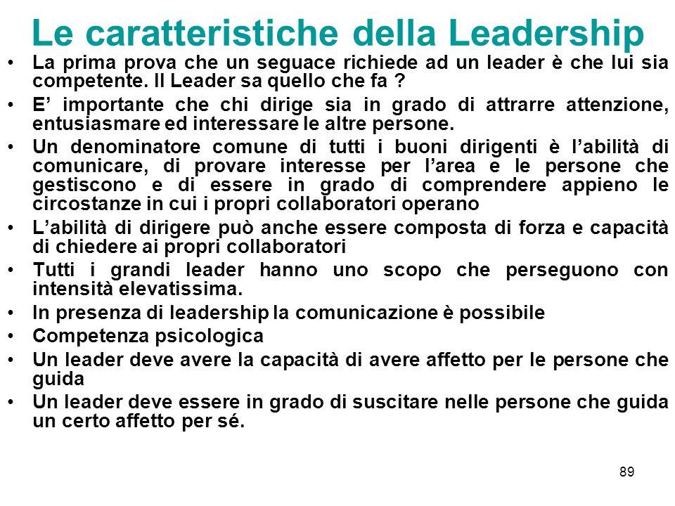 89 Le caratteristiche della Leadership La prima prova che un seguace richiede ad un leader è che lui sia competente. Il Leader sa quello che fa ? E im