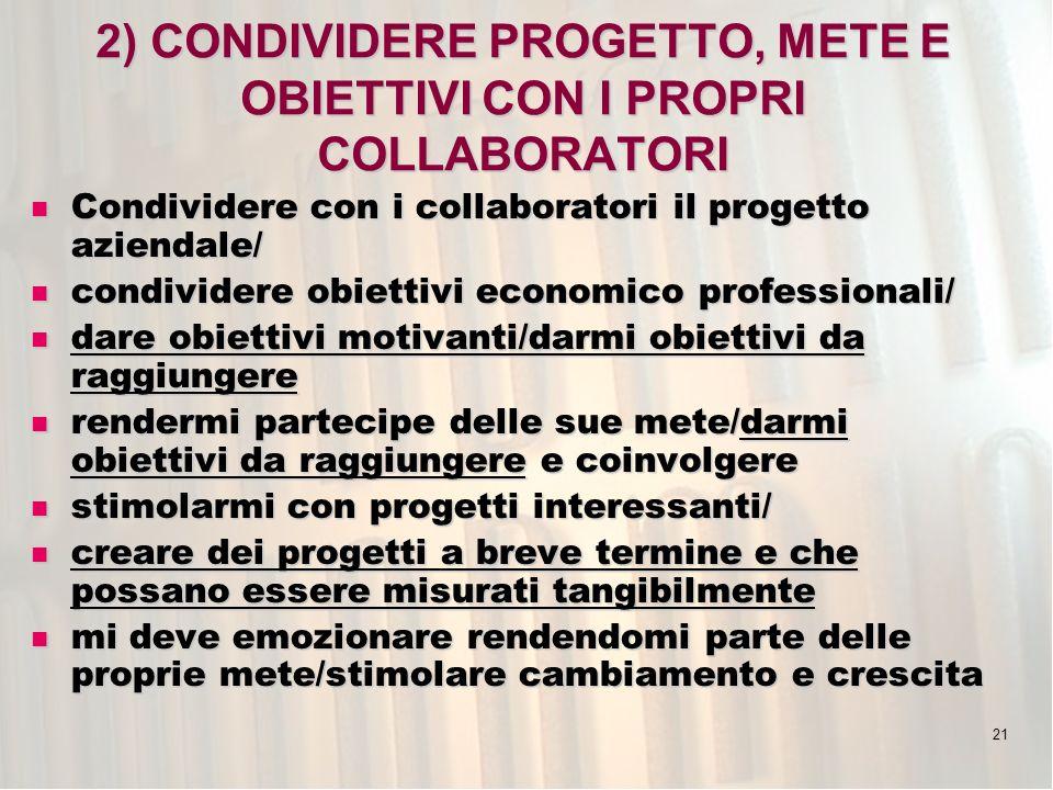 21 2) CONDIVIDERE PROGETTO, METE E OBIETTIVI CON I PROPRI COLLABORATORI Condividere con i collaboratori il progetto aziendale/ Condividere con i collaboratori il progetto aziendale/ condividere obiettivi economico professionali/ condividere obiettivi economico professionali/ dare obiettivi motivanti/darmi obiettivi da raggiungere dare obiettivi motivanti/darmi obiettivi da raggiungere rendermi partecipe delle sue mete/darmi obiettivi da raggiungere e coinvolgere rendermi partecipe delle sue mete/darmi obiettivi da raggiungere e coinvolgere stimolarmi con progetti interessanti/ stimolarmi con progetti interessanti/ creare dei progetti a breve termine e che possano essere misurati tangibilmente creare dei progetti a breve termine e che possano essere misurati tangibilmente mi deve emozionare rendendomi parte delle proprie mete/stimolare cambiamento e crescita mi deve emozionare rendendomi parte delle proprie mete/stimolare cambiamento e crescita