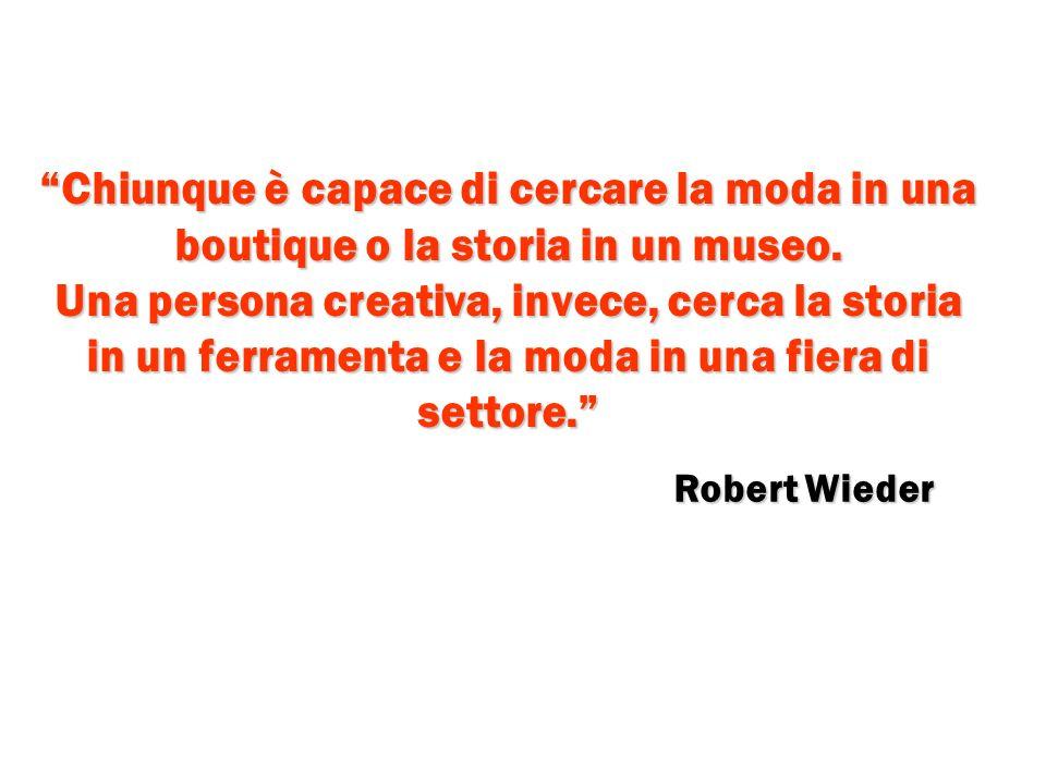 Chiunque è capace di cercare la moda in una boutique o la storia in un museo. Una persona creativa, invece, cerca la storia in un ferramenta e la moda