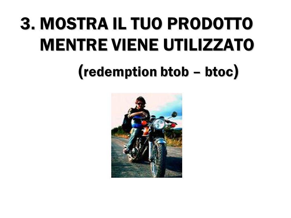 3. MOSTRA IL TUO PRODOTTO MENTRE VIENE UTILIZZATO ( redemption btob – btoc ) ( redemption btob – btoc )