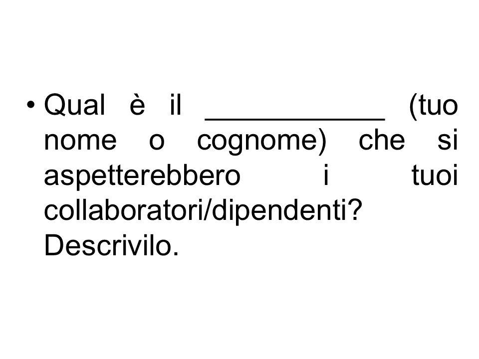 Qual è il ___________ (tuo nome o cognome) che si aspetterebbero i tuoi collaboratori/dipendenti.