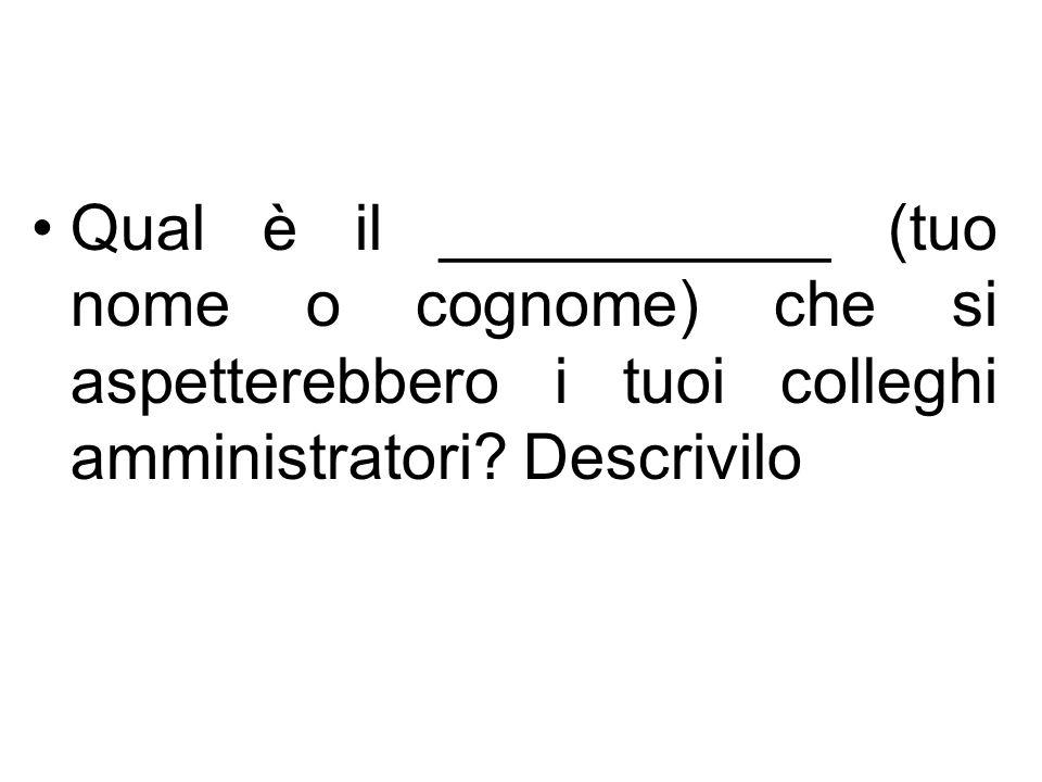 Qual è il ___________ (tuo nome o cognome) che si aspetterebbero i tuoi colleghi amministratori.