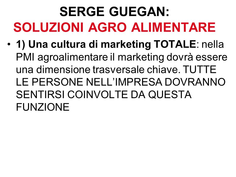 SERGE GUEGAN: SOLUZIONI AGRO ALIMENTARE 1) Una cultura di marketing TOTALE: nella PMI agroalimentare il marketing dovrà essere una dimensione trasversale chiave.
