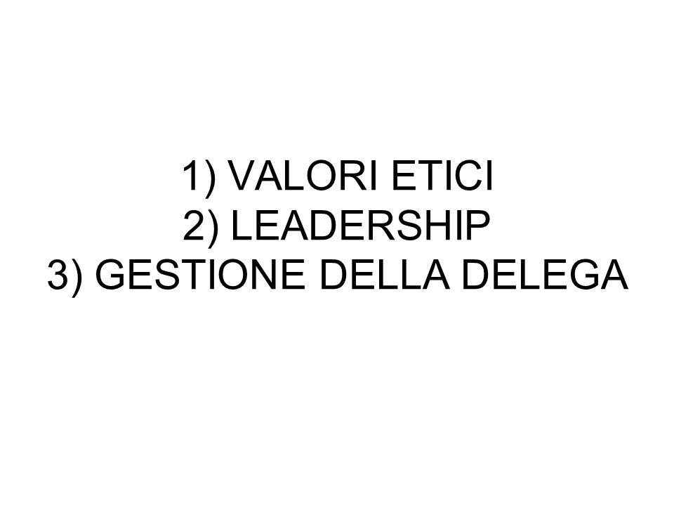 1) VALORI ETICI 2) LEADERSHIP 3) GESTIONE DELLA DELEGA