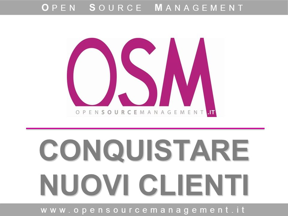 CONQUISTARE NUOVI CLIENTI www.opensourcemanagement.it O PEN S OURCE M ANAGEMENT