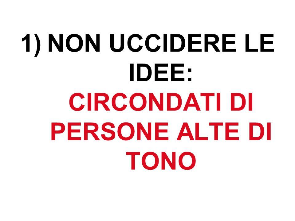 1)NON UCCIDERE LE IDEE: CIRCONDATI DI PERSONE ALTE DI TONO