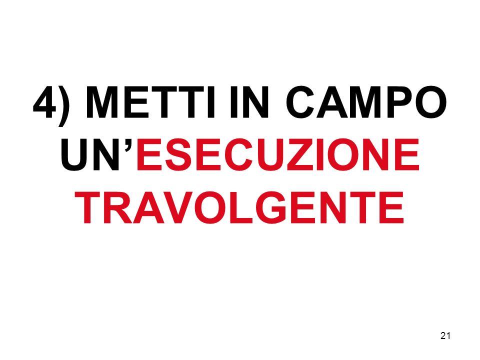 21 4) METTI IN CAMPO UNESECUZIONE TRAVOLGENTE