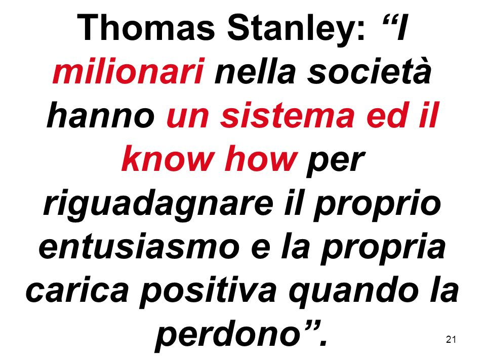 21 Thomas Stanley: I milionari nella società hanno un sistema ed il know how per riguadagnare il proprio entusiasmo e la propria carica positiva quando la perdono.