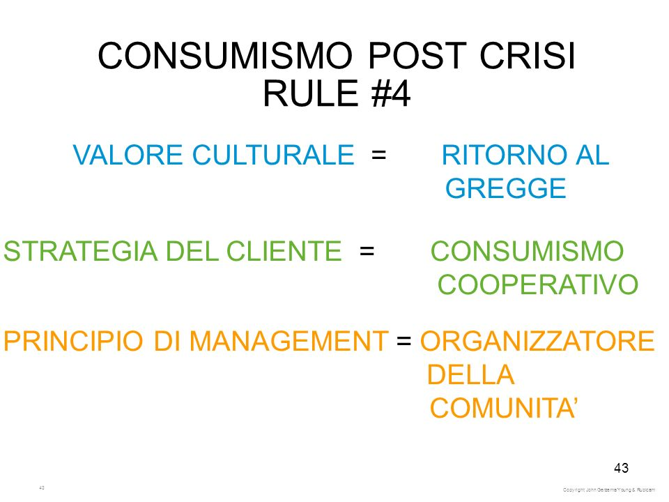 43 CONSUMISMO POST CRISI RULE #4 VALORE CULTURALE = RITORNO AL GREGGE STRATEGIA DEL CLIENTE = CONSUMISMO COOPERATIVO PRINCIPIO DI MANAGEMENT = ORGANIZZATORE DELLA COMUNITA Copyright John Gerzema/Young & Rubicam