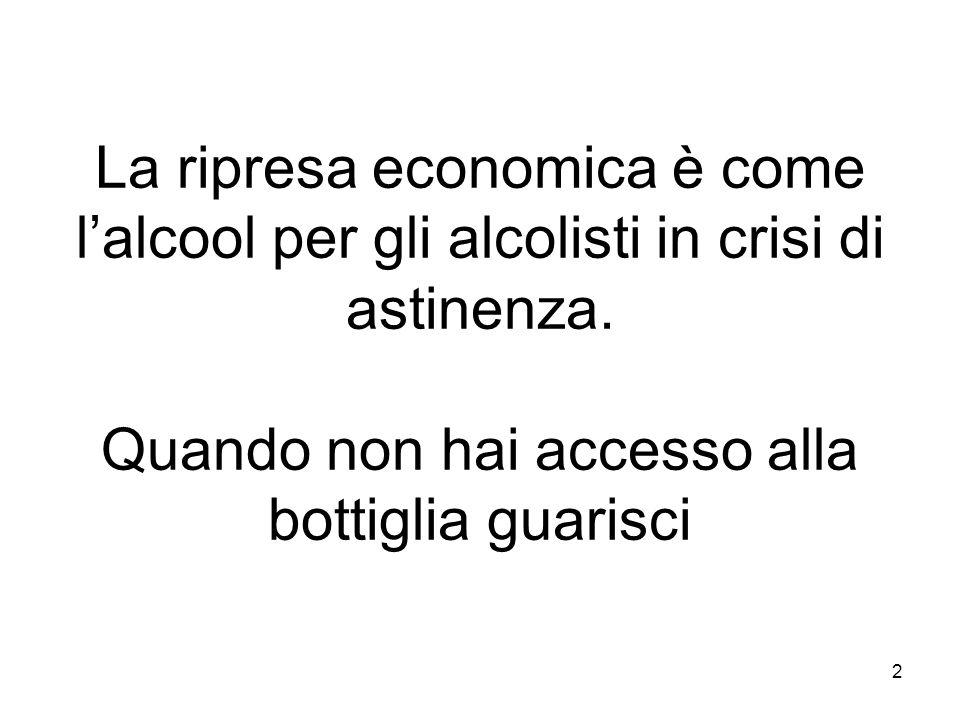 2 La ripresa economica è come lalcool per gli alcolisti in crisi di astinenza. Quando non hai accesso alla bottiglia guarisci