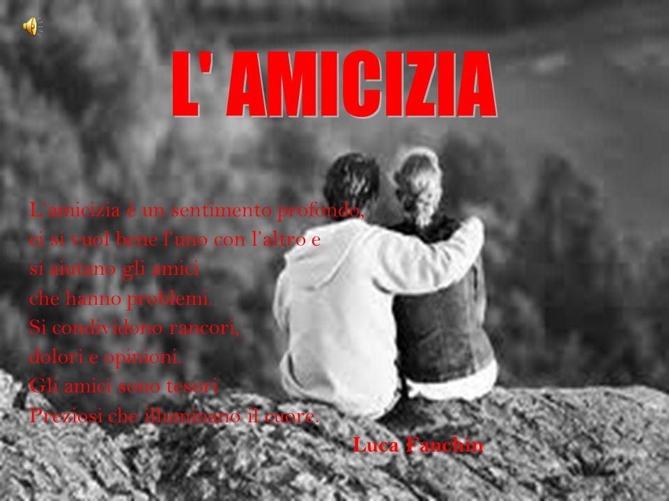 Lamicizia è un sentimento profondo, ci si vuol bene luno con laltro e si aiutano gli amici che hanno problemi.