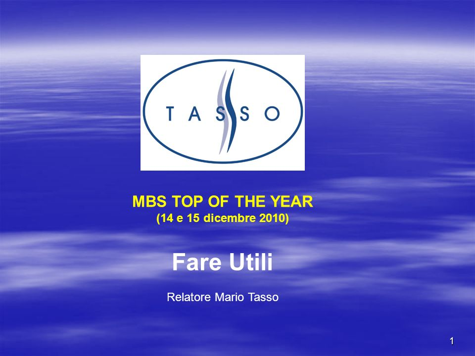 1 MBS TOP OF THE YEAR (14 e 15 dicembre 2010) Fare Utili Relatore Mario Tasso