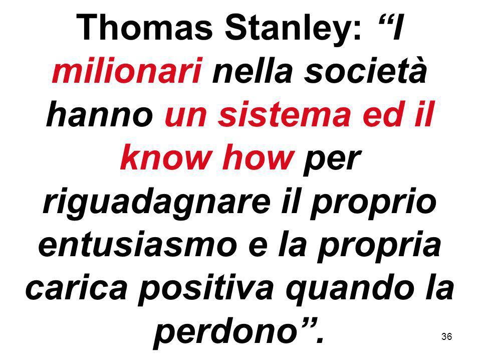 36 Thomas Stanley: I milionari nella società hanno un sistema ed il know how per riguadagnare il proprio entusiasmo e la propria carica positiva quando la perdono.