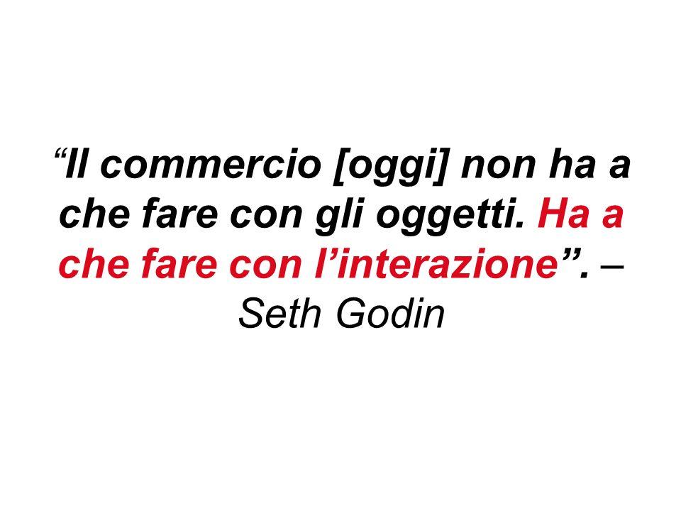 Il commercio [oggi] non ha a che fare con gli oggetti. Ha a che fare con linterazione. – Seth Godin