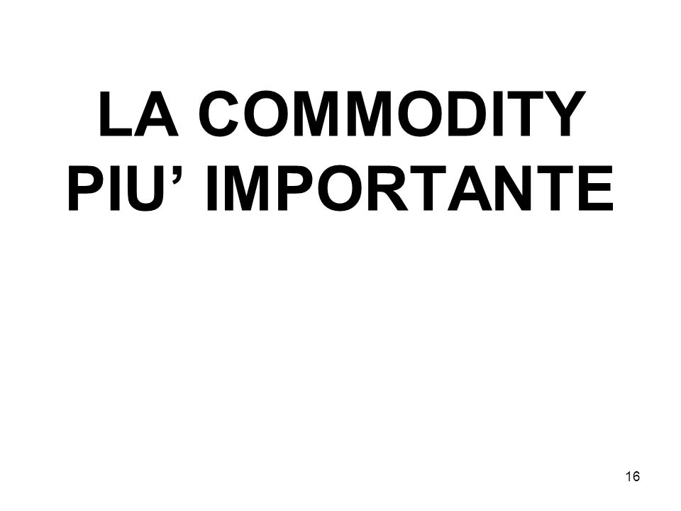 16 LA COMMODITY PIU IMPORTANTE