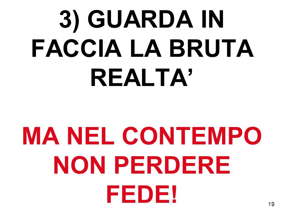 19 3) GUARDA IN FACCIA LA BRUTA REALTA MA NEL CONTEMPO NON PERDERE FEDE!
