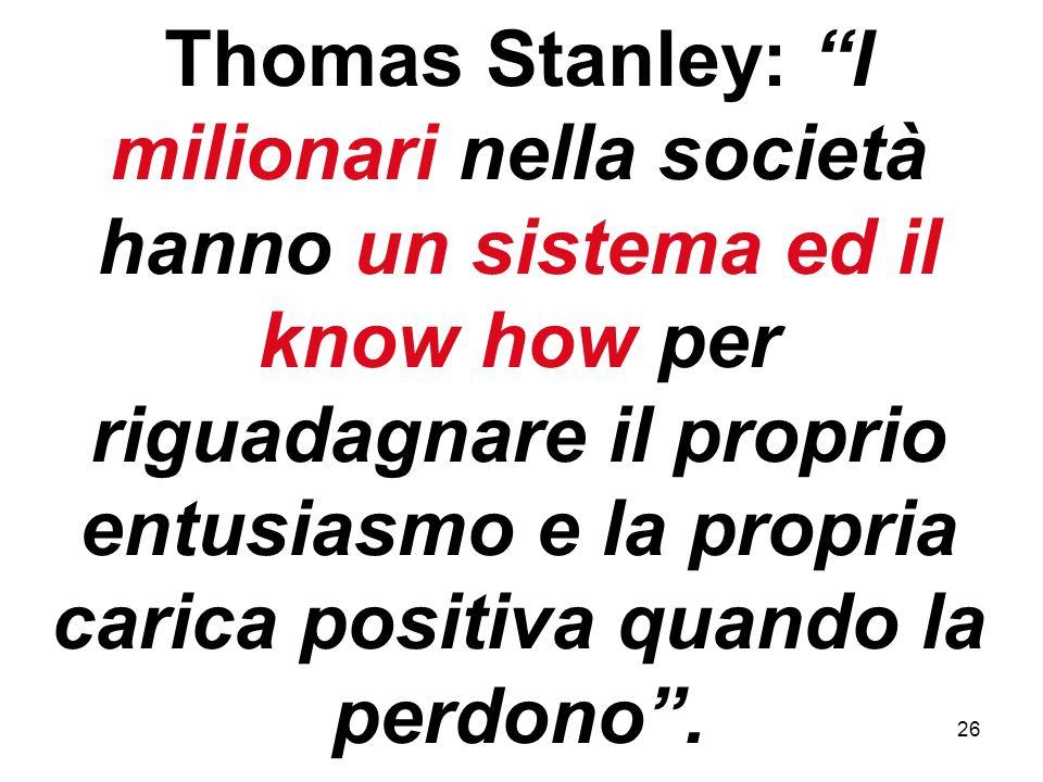26 Thomas Stanley: I milionari nella società hanno un sistema ed il know how per riguadagnare il proprio entusiasmo e la propria carica positiva quando la perdono.