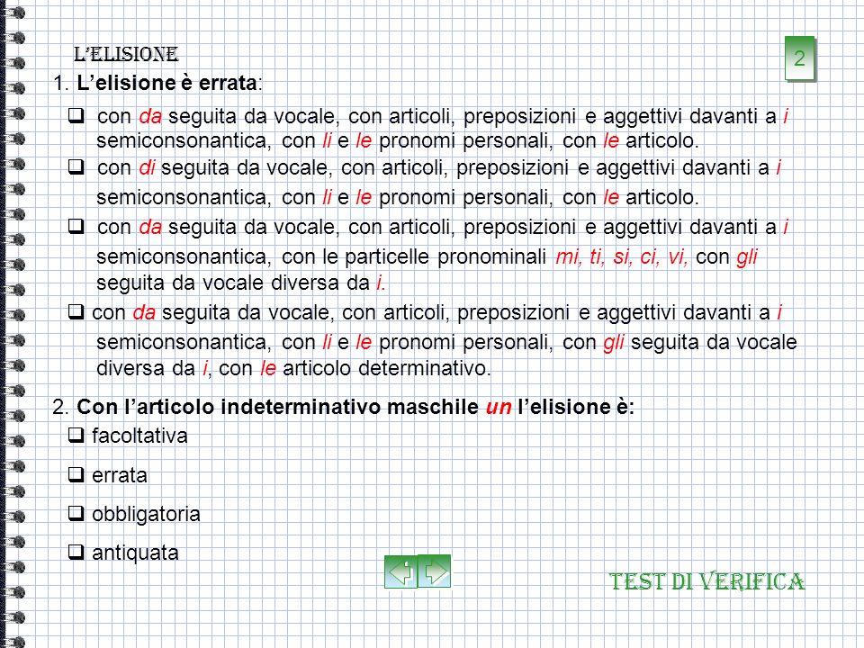Test di verifica Lelisione 1. Lelisione è: è la caduta della vocale atona finale di parola, davanti alla vocale iniziale della parola successiva. Il f