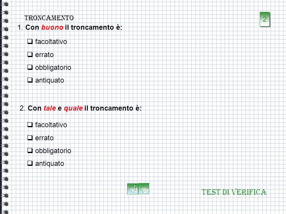 Test di verifica troncamento 1. Il troncamento è: la caduta della vocale o di unintera sillaba finale davanti a parole che iniziano sia per vocale che