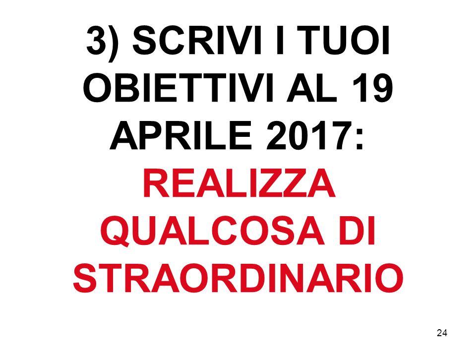 24 3) SCRIVI I TUOI OBIETTIVI AL 19 APRILE 2017: REALIZZA QUALCOSA DI STRAORDINARIO