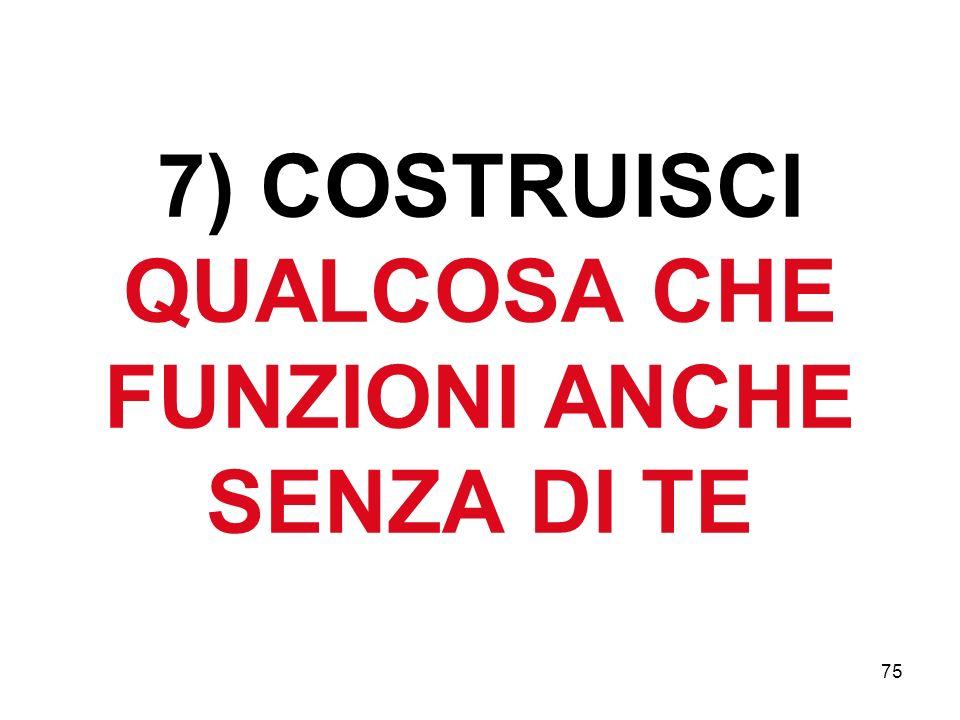 75 7) COSTRUISCI QUALCOSA CHE FUNZIONI ANCHE SENZA DI TE