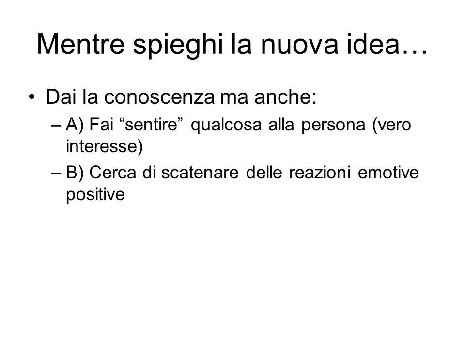Mentre spieghi la nuova idea… Dai la conoscenza ma anche: –A) Fai sentire qualcosa alla persona (vero interesse) –B) Cerca di scatenare delle reazioni emotive positive