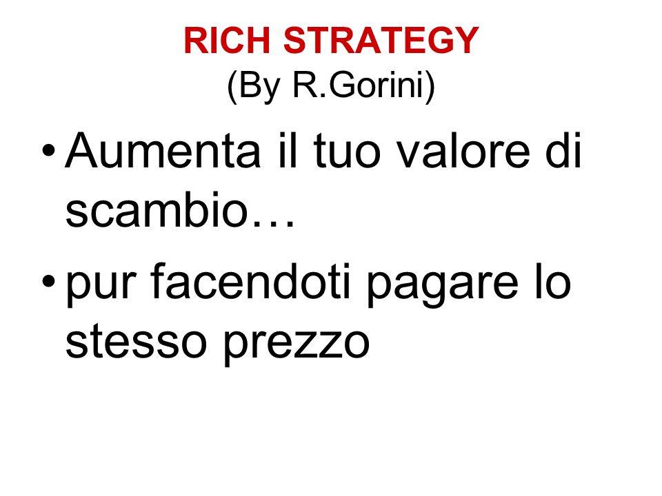 RICH STRATEGY (By R.Gorini) Aumenta il tuo valore di scambio… pur facendoti pagare lo stesso prezzo