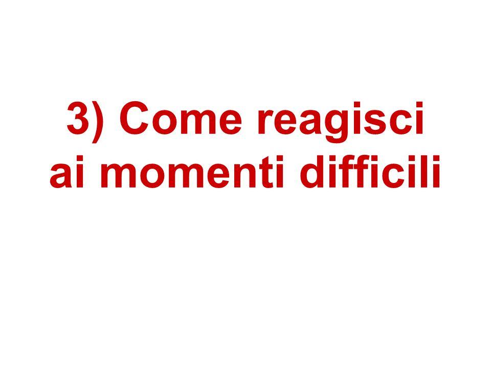 3) Come reagisci ai momenti difficili