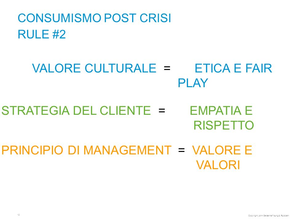 12 CONSUMISMO POST CRISI RULE #2 VALORE CULTURALE = ETICA E FAIR PLAY STRATEGIA DEL CLIENTE = EMPATIA E RISPETTO PRINCIPIO DI MANAGEMENT = VALORE E VALORI Copyright John Gerzema/Young & Rubicam