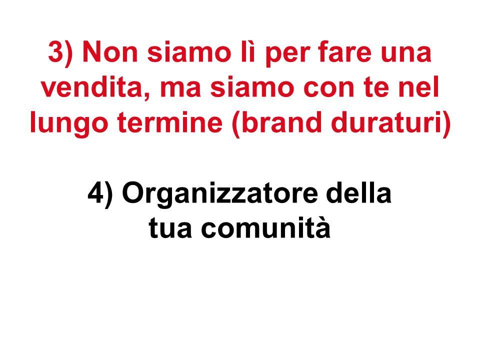 3) Non siamo lì per fare una vendita, ma siamo con te nel lungo termine (brand duraturi) 4) Organizzatore della tua comunità