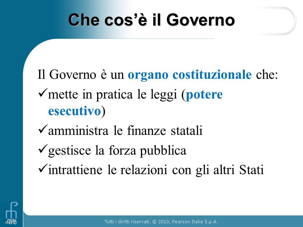 Che cosè il Governo Il Governo è un organo costituzionale che: mette in pratica le leggi (potere esecutivo) amministra le finanze statali gestisce la