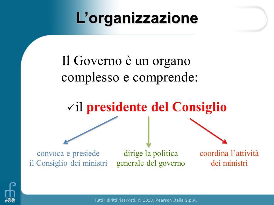 Lorganizzazione Il Governo è un organo complesso e comprende: il presidente del Consiglio convoca e presiede il Consiglio dei ministri dirige la polit
