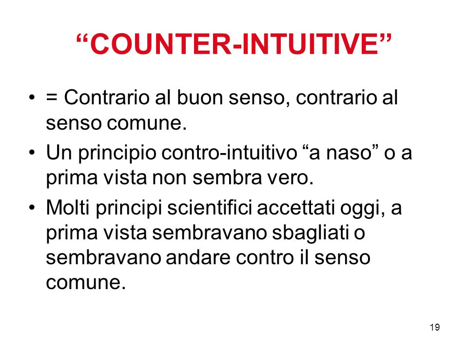 19 COUNTER-INTUITIVE = Contrario al buon senso, contrario al senso comune. Un principio contro-intuitivo a naso o a prima vista non sembra vero. Molti