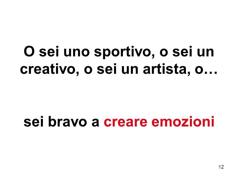 12 O sei uno sportivo, o sei un creativo, o sei un artista, o… sei bravo a creare emozioni