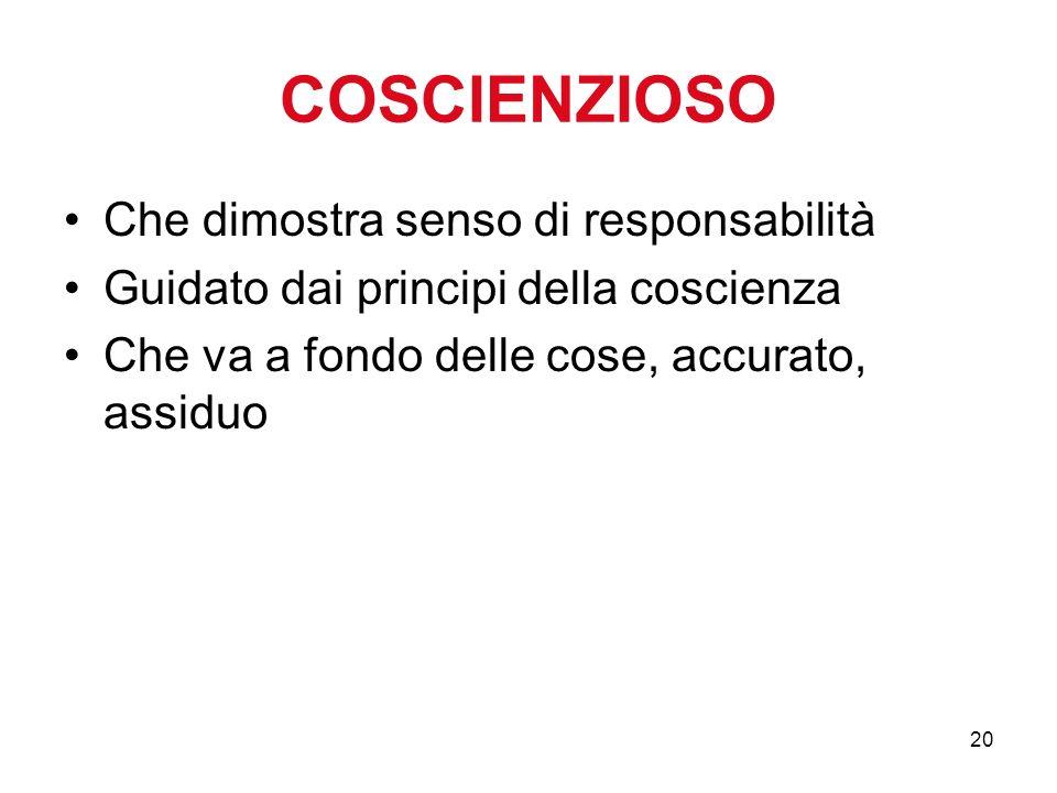 20 COSCIENZIOSO Che dimostra senso di responsabilità Guidato dai principi della coscienza Che va a fondo delle cose, accurato, assiduo