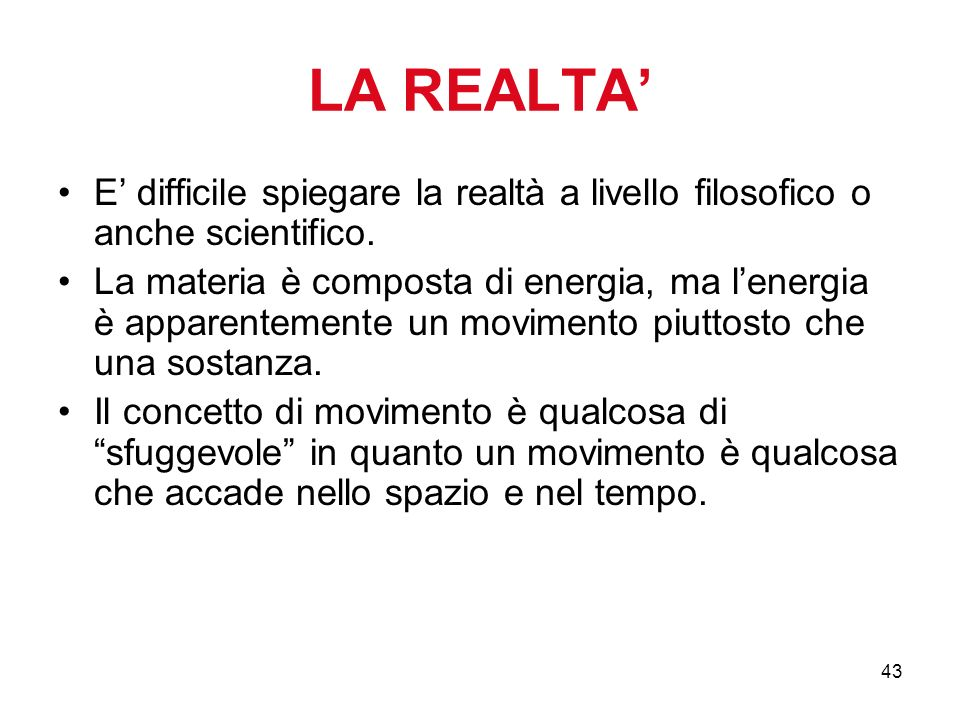43 LA REALTA E difficile spiegare la realtà a livello filosofico o anche scientifico.
