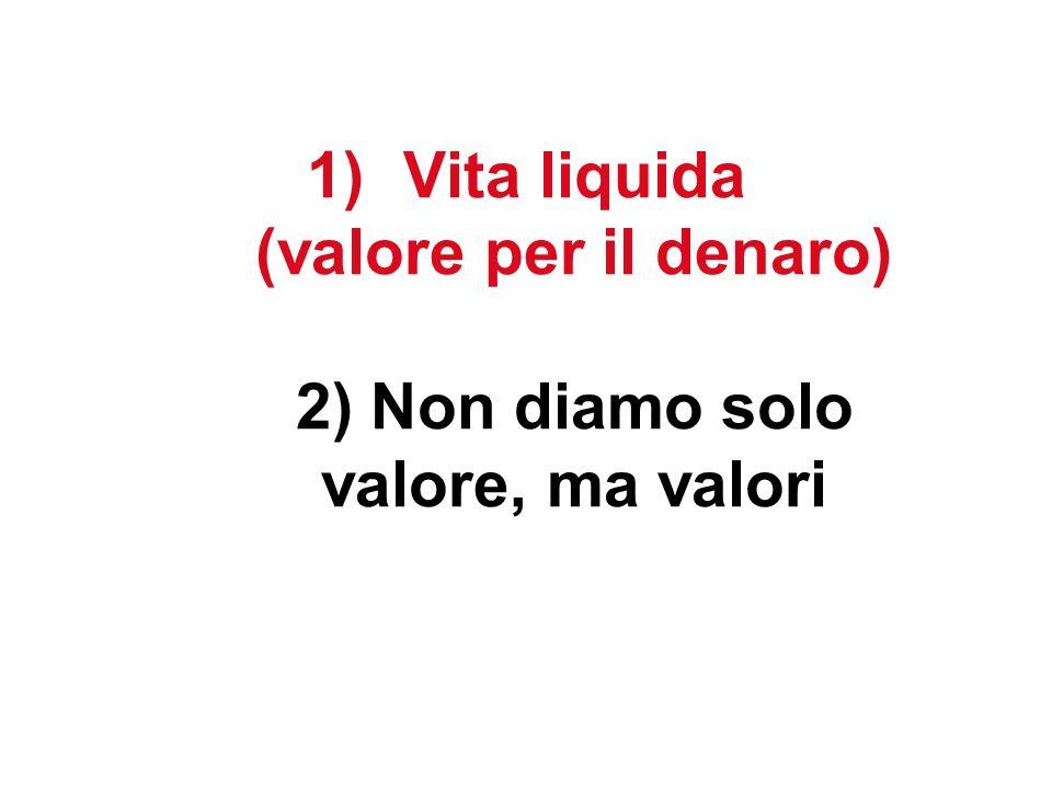 1)Vita liquida (valore per il denaro) 2) Non diamo solo valore, ma valori