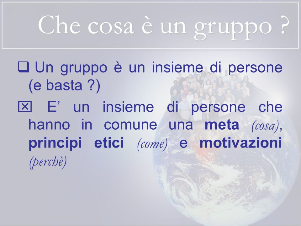 Che cosa è un gruppo ? Un gruppo è un insieme di persone (e basta ?) E un insieme di persone che hanno in comune una meta (cosa), principi etici (come